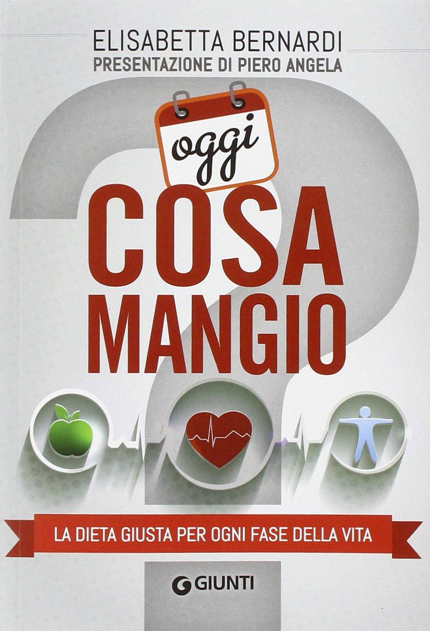 Oggi cosa mangio. La dieta giusta per ogni fase della vita: Elisabetta Bernardi: 9788809796584: Amazon.com: Books