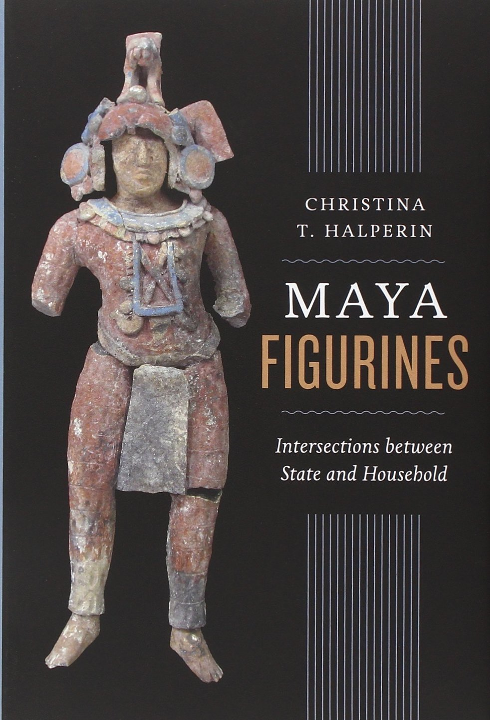 Maya Figurines: Intersections between State and Household (Latin American and Caribbean Arts and Culture)