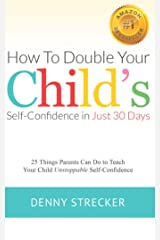 How to Double Your Child's Confidence in Just 30 Days: 25 Things Parents Can Do to Teach Your Child Unstoppable Confidence Kindle Edition