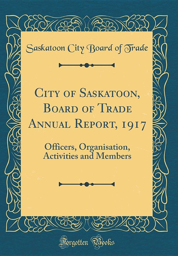City of Saskatoon, Board of Trade Annual Report, 1917: Officers, Organisation, Activities and Members (Classic Reprint) pdf epub