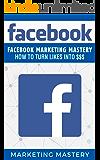 Facebook: Facebook Marketing Mastery – How To Turn Likes Into $$$ (Instagram,Twitter,LinkedIn,YouTube,Social Media Marketing,Snapchat,Facebook 5)
