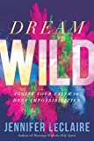 Dream Wild: Ignite Your Faith to Defy Impossibilities