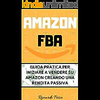 Amazon FBA: Guida pratica per iniziare a vendere su Amazon creando una rendita passiva
