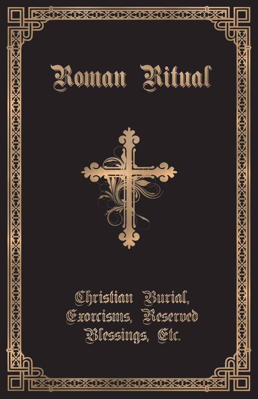 The Roman Ritual Volume Ii Christian Burial Exorcisms Reserved Blessings Etc Weller Rev Philip T 9781945275180 Amazon Com Books