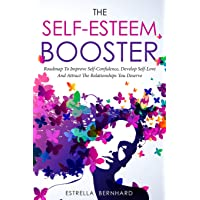 The Self-Esteem Booster-Roadmap To Improve Self-Confidence, Develop Self-Love And Attract The Relationships You Deserve.