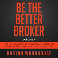 """Be the Better Broker, Volume 3: The Nuts & Bolts, the Scripts and Skills to Convert the First Call to """"File-Complete!"""""""