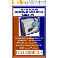 The Secrets Of Chromecast  Ultra Device Casting: All The Secrets, Tips & Tricks of Chromecast Or Chromecast Ultra Device Unveil With A Simplified Step By Step Guide! 2018 Latest Version!