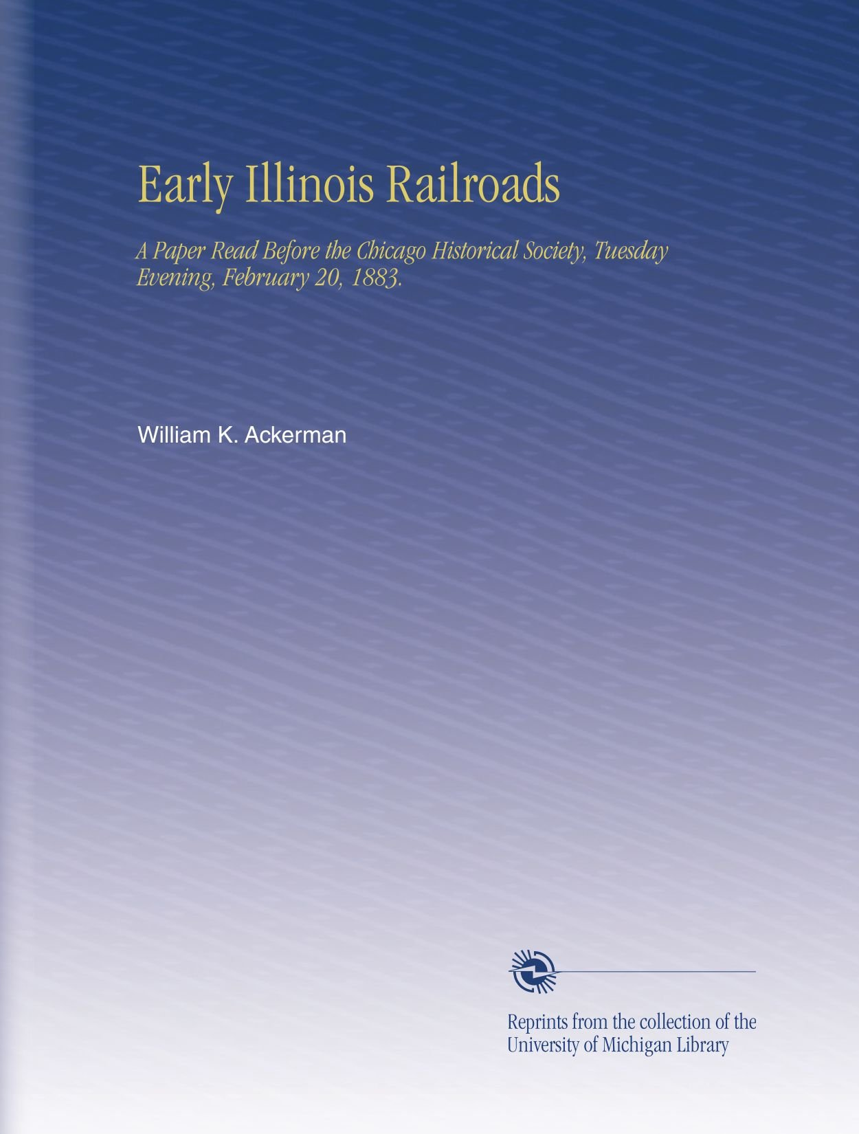 Early Illinois Railroads: A Paper Read Before the Chicago Historical Society, Tuesday Evening, February 20, 1883. ebook