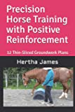 Precision Horse Training with Positive Reinforcement: 12 Thin-Sliced Groundwork Plans (Life Skills for Horses)