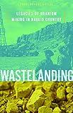 Wastelanding: Legacies of Uranium Mining in Navajo Country