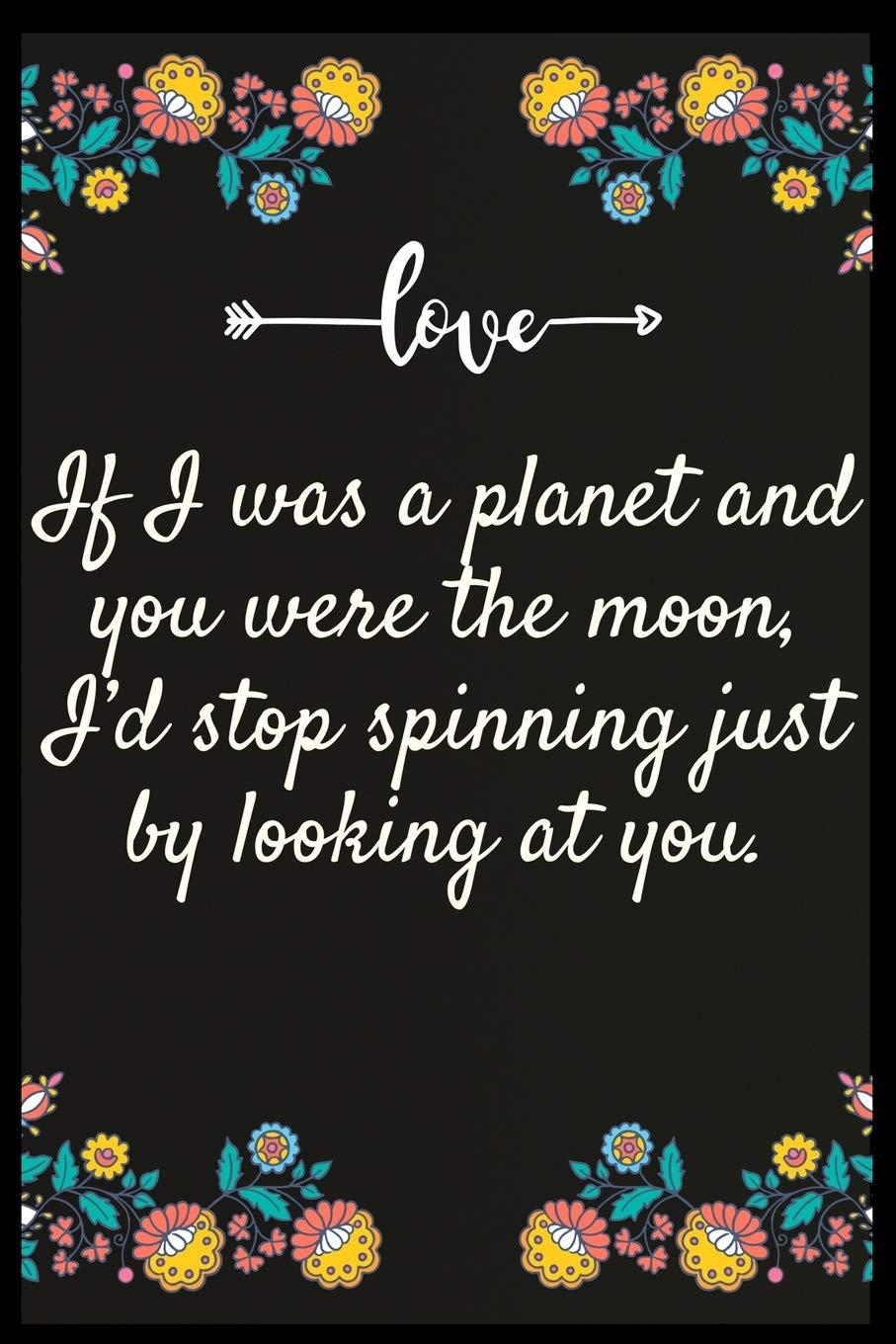 If I was a planet and you were the moon, Id stop spinning just by ...