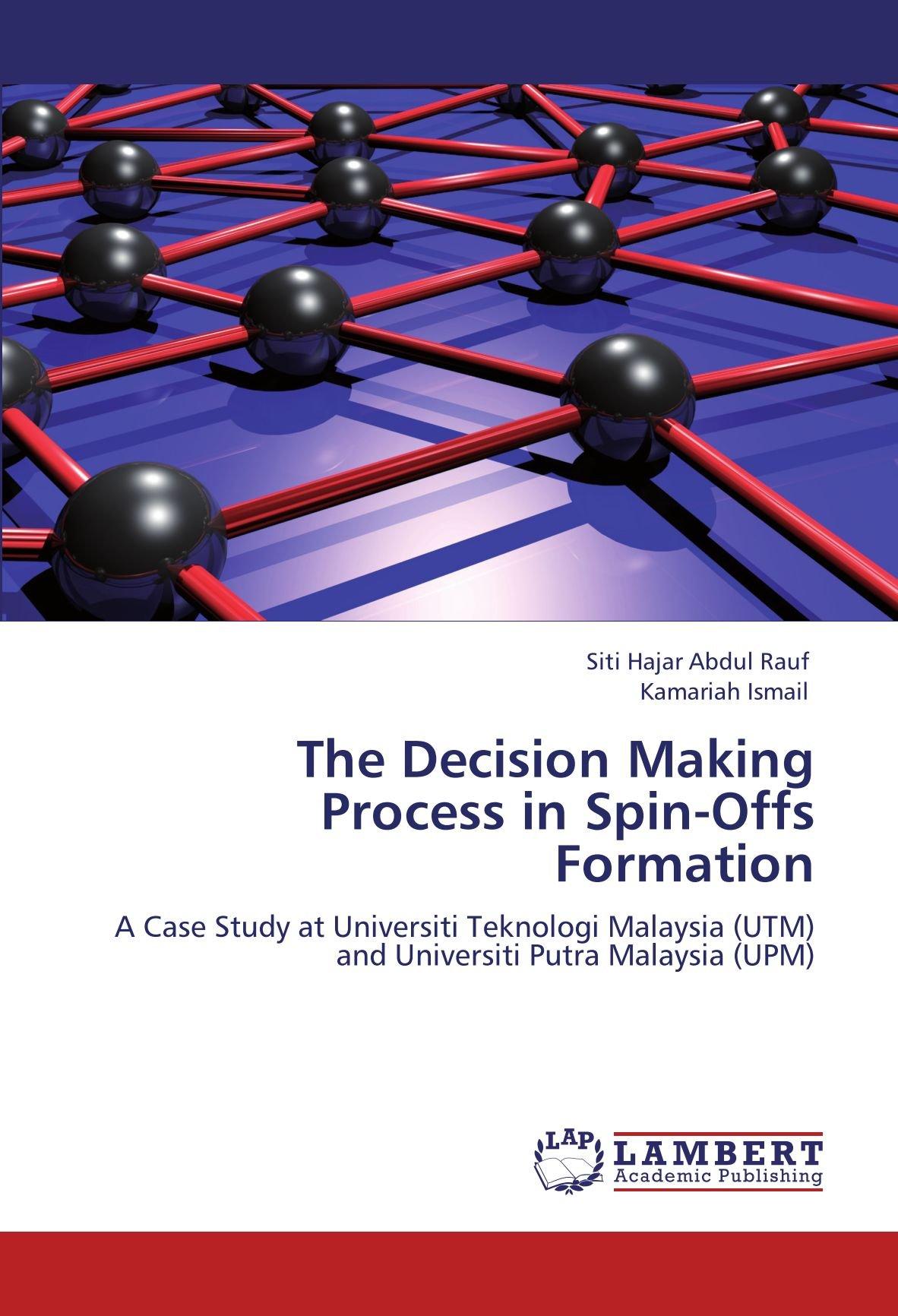 Download The Decision Making Process in Spin-Offs Formation: A Case Study at Universiti Teknologi Malaysia (UTM) and Universiti Putra Malaysia (UPM) PDF