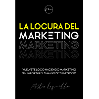 La locura del marketing: Vuélvete loco haciendo marketing sin importar el tamaño de tu negocio