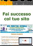 Fai Successo col tuo Sito (Web marketing per imprenditori e professionisti Vol. 10)