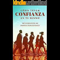(Spanish Edition) Cómo tener confianza en ti mismo: Sentimiento de poder indetenible edición en español