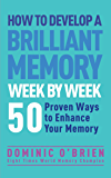 How to Develop a Brilliant Memory Week by Week: 50 Proven Ways to Enhance Your Memory Skills: 52 Proven Ways to Enhance Your Memory Skills