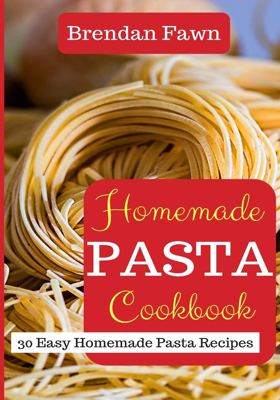 Homemade Pasta Cookbook 30 Easy Homemade Pasta Recipes Fawn Brendan 9781720041801 Amazon Com Books