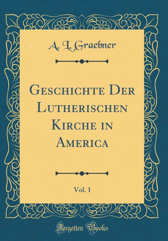 Geschichte Der Lutherischen Kirche in America, Vol. 1 (Classic Reprint) pdf epub