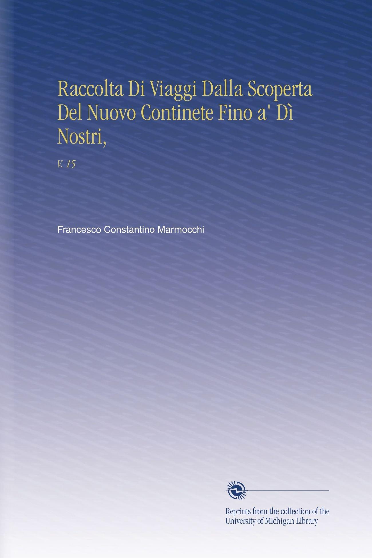 Raccolta Di Viaggi Dalla Scoperta Del Nuovo Continete Fino a' Dì Nostri,: V.  15 (Italian Edition) PDF