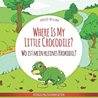 Where Is My Little Crocodile? - Wo ist mein kleines Krokodil?: English German Bilingual Children's picture Book (Where is...? - Wo ist...?)