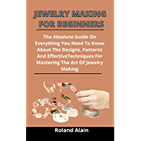 Jewelry Making For Beginners: The Absolute Guide On Everything You Need To Know About The Designs, Patterns And…
