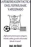 La Periodización Táctica en el Fútbol Base y Aficionado: Aplicación práctica para categoría infantil, cadete, juvenil o aficionado (desde 14 años)