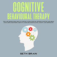 Cognitive Behavioural Therapy: the 8 CBT mindfulness ways to control your attention, retrain your self-esteem and brain using simple beginners habits to ... anxiety, and depression (English Edition)