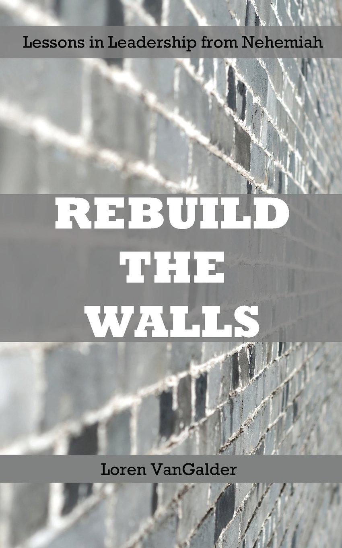 Rebuild the Walls: Lessons in Leadership from Nehemiah pdf epub