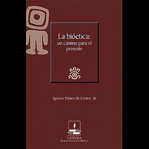 La bioética: un camino para el presente (Cátedra Eusebio Francisco Kino) (Spanish Edition)