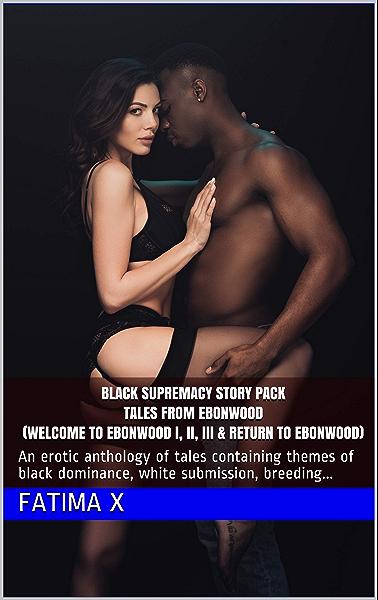 Black Supremacy Story Pack Tales from Ebonwood (Welcome to Ebonwood I, II, III & Return to Ebonwood): An erotic anthology of tales containing themes of ... submission, breeding... (English Edition) eBook: X,