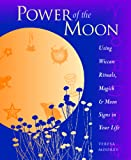 Power of the Moon: Using Wiccan Rituals, Magick and Moon Signs in Your Life