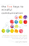 The Five Keys to Mindful Communication: Using Deep Listening and Mindful Speech to Strengthen Relationships, Heal Confli cts, and Accomplish Your Goals