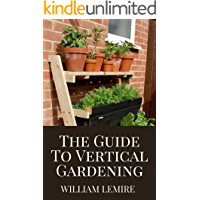 The Guide To Vertical Gardening: Step By Step Instruction To Succeed In Building Your Own Build Attractive and Creative…