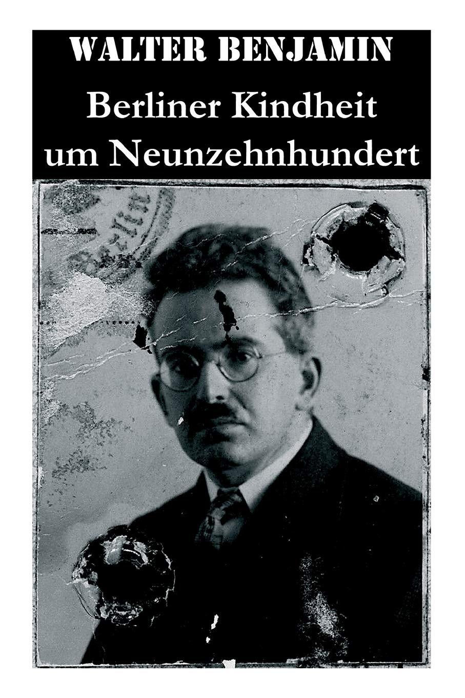 Berliner Kindheit um Neunzehnhundert Taschenbuch – 5. April 2018 Walter Benjamin e-artnow 8027315255 Literary Collections/Letters
