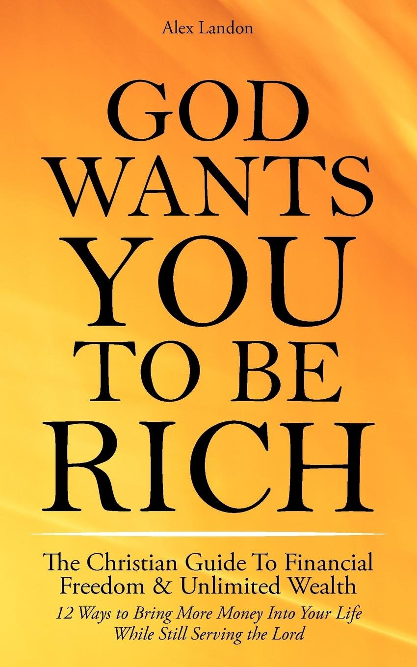 Download God Wants You to Be Rich - The Christian Guide to Financial Freedom & Unlimited Wealth (12 Steps to Bring More Money Into Your Life While Still Serving the Lord) pdf epub