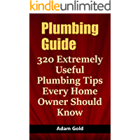 Plumbing Guide: 320 Extremely Useful Plumbing Tips Every Home Owner Should Know