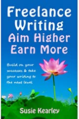 Freelance Writing: Aim Higher, Earn More: Build on your successes and take your writing to the next level Kindle Edition
