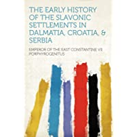 The Early History of the Slavonic Settlements in Dalmatia, Croatia, & Serbia
