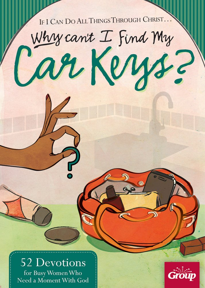 if i can do all things through christ why cant i find my car keys 52 devotions for busy women who need a moment with god group publishing