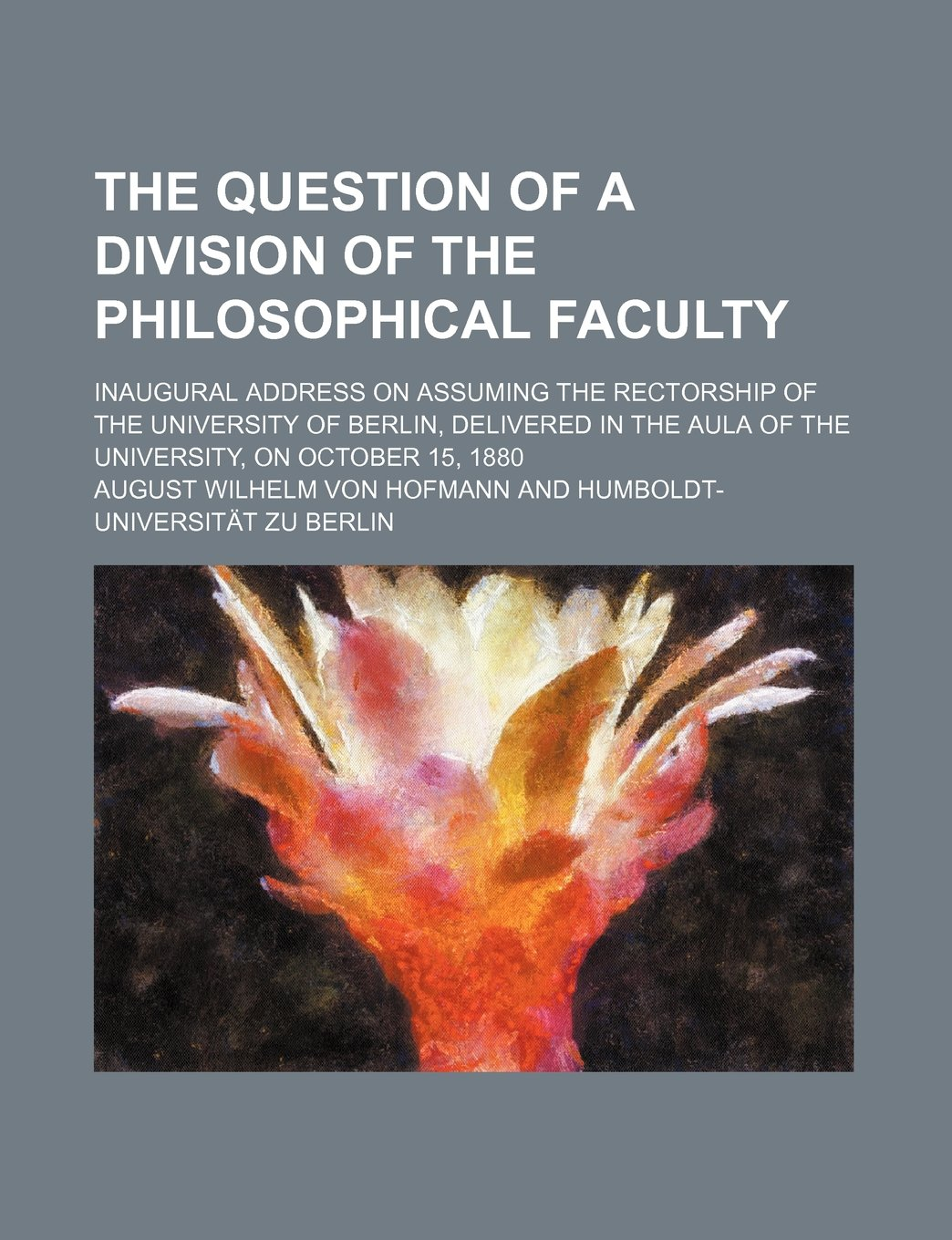 Read Online The question of a division of the philosophical faculty; Inaugural address on assuming the rectorship of the University of Berlin, delivered in the aula of the University, on October 15, 1880 pdf