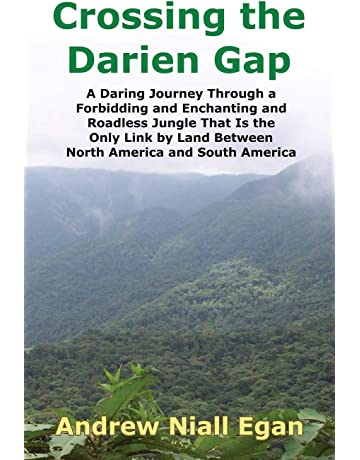 Crossing the Darien Gap: A Daring Journey Through a Forbidding and Enchanting and Roadless Jungle