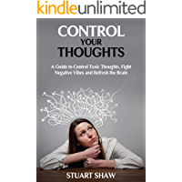 Control your thoughts: A guide to control toxic thoughts, fight negative vibes and refresh the brain.