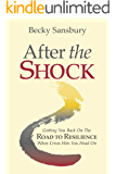 After the Shock: Getting You Back On The Road To Resilience When Crisis Hits You Head On