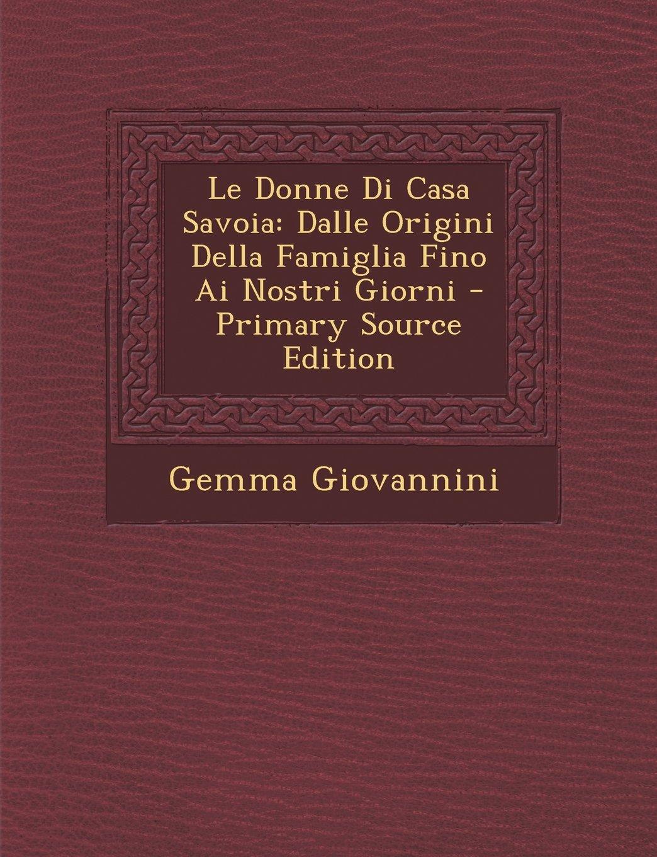 Download Le Donne Di Casa Savoia: Dalle Origini Della Famiglia Fino AI Nostri Giorni (Italian Edition) ebook
