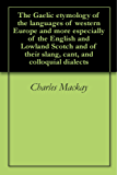 The Gaelic etymology of the languages of western Europe and more especially of the English and Lowland Scotch and of their slang, cant, and colloquial dialects