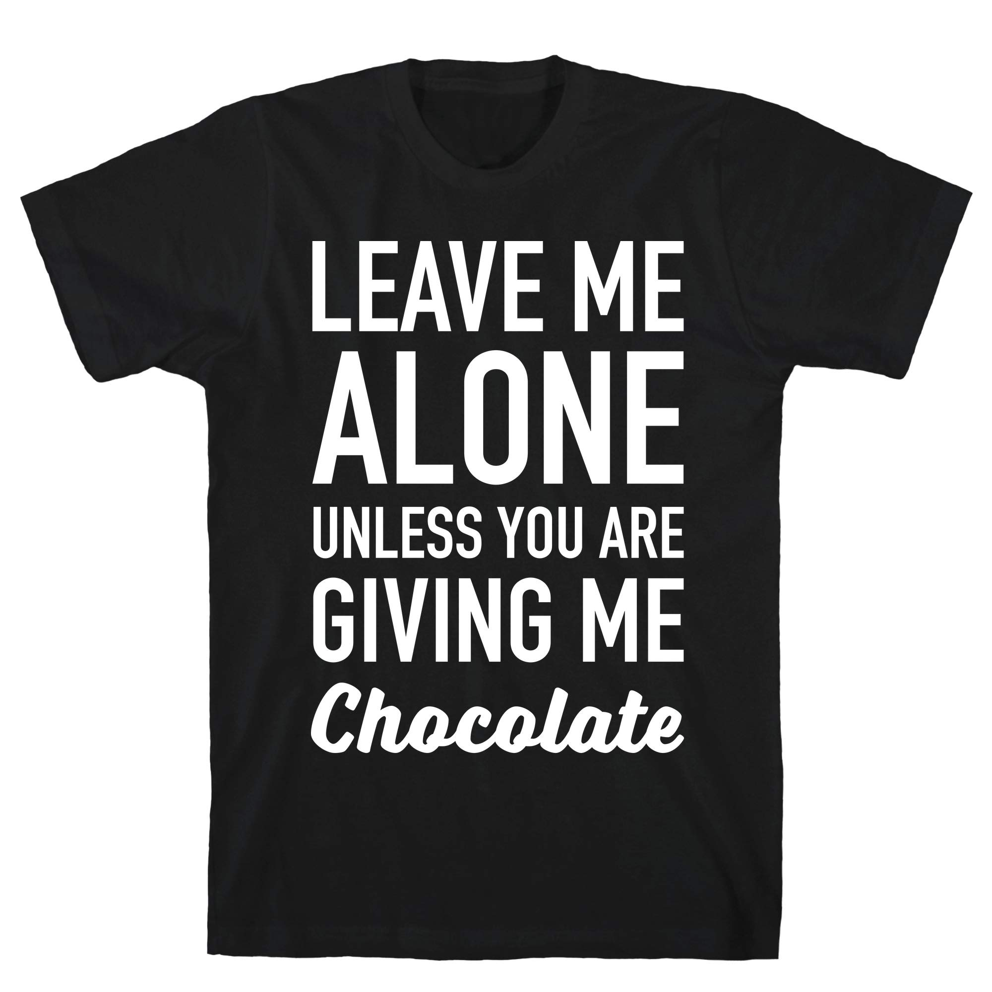 Leave Me Alone Unless You Are Giving Me Chocolate Black S Ts Shirts