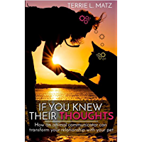 If You Knew Their Thoughts: How An Animal Communicator Can Transform Your Relationship With Your Pet