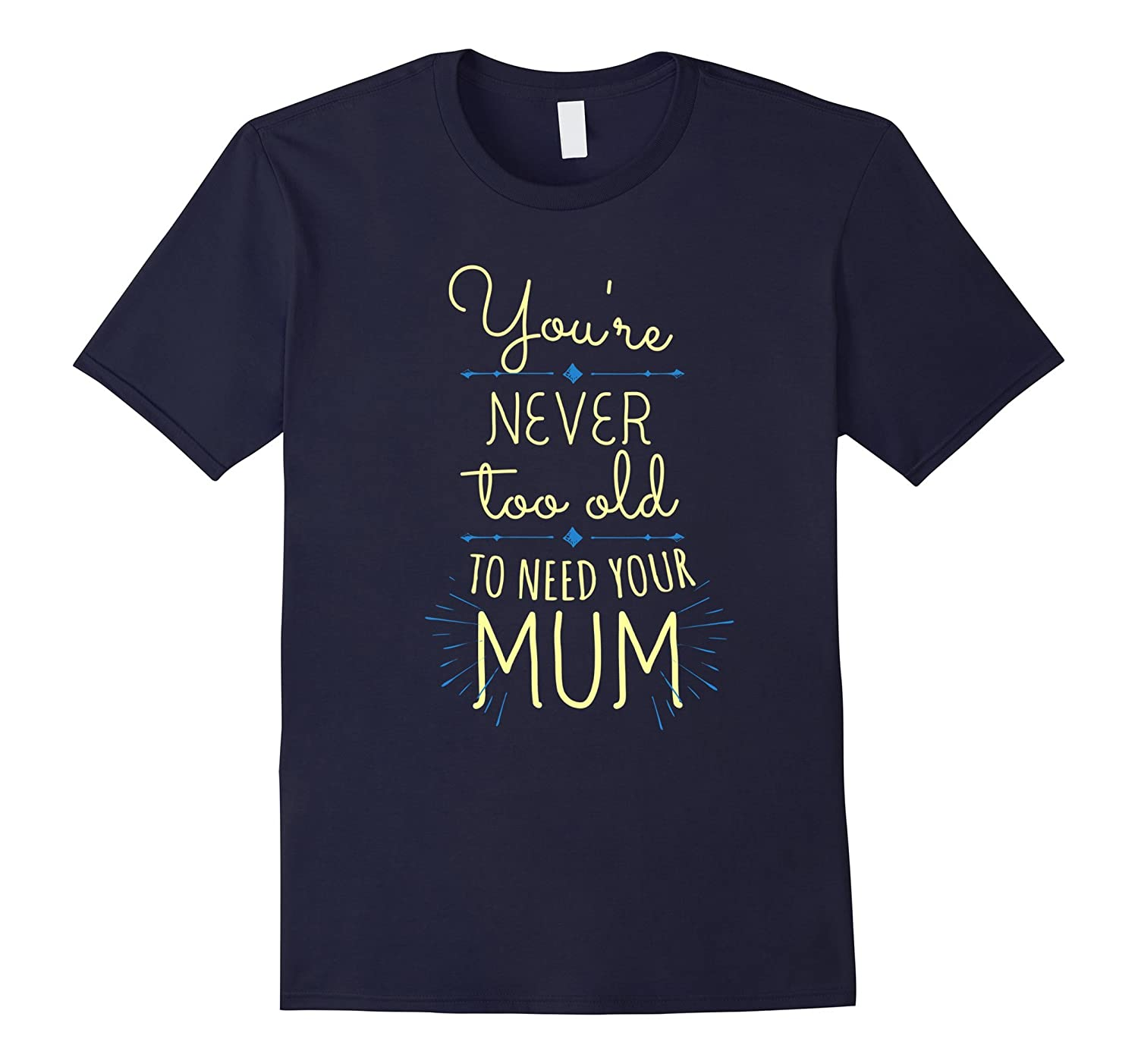 Youre never too old to need your MUM Mother day shirt-TH