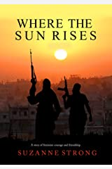 Where the Sun Rises - an emotional and gripping war novel: A story of feminine courage and friendship Kindle Edition
