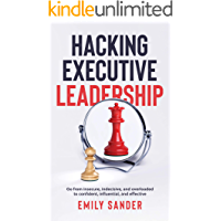 Hacking Executive Leadership: Go from insecure, indecisive, and overloaded to confident, influential, and effective